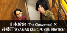 山本幹宗(The Cigavettes)×後藤正文(ASIAN KUNG-FU GENERATION)